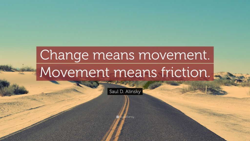 Change means movement. Movement means friction. Saul Alinsky